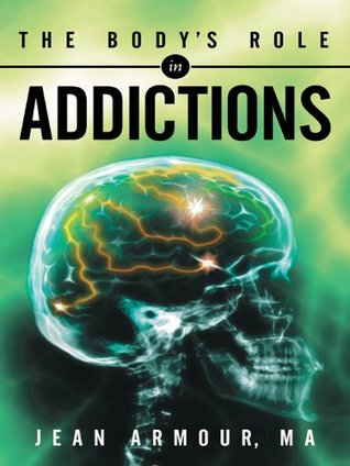 The Body's Role in Addictions by Jean Armour, RN
